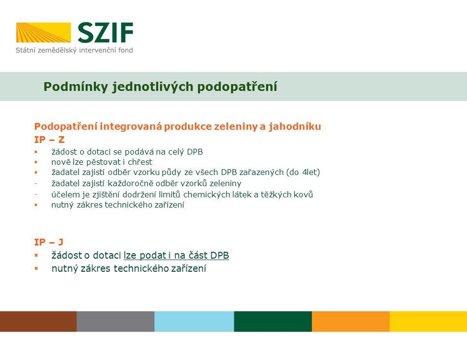 Podmínky jednotlivých podopatření Podopatření integrovaná produkce zeleniny a jahodníku IP – Z  žádost o dotaci se podává na celý DPB  nově lze pěstovat i chřest  žadatel zajistí odběr vzorku půdy ze všech DPB zařazených (do 4let) -žadatel zajistí každoročně odběr vzorků zeleniny -účelem je zjištění dodržení limitů chemických látek a těžkých kovů  nutný zákres technického zařízení IP – J  žádost o dotaci lze podat i na část DPB  nutný zákres technického zařízení