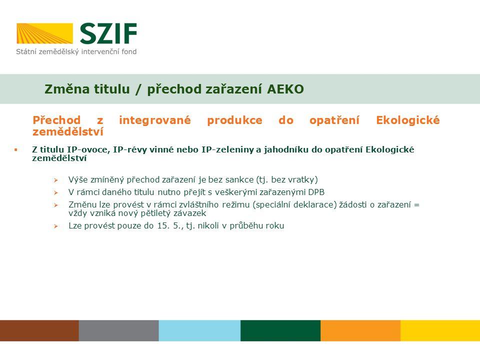 Změna titulu / přechod zařazení AEKO Přechod z integrované produkce do opatření Ekologické zemědělství  Z titulu IP-ovoce, IP-révy vinné nebo IP-zeleniny a jahodníku do opatření Ekologické zemědělství  Výše zmíněný přechod zařazení je bez sankce (tj.