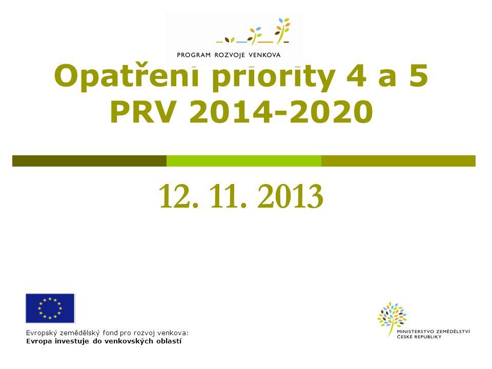 Opatření priority 4 a 5 PRV 2014-2020 12. 11. 2013 Evropský zemědělský fond pro rozvoj venkova: Evropa investuje do venkovských oblastí