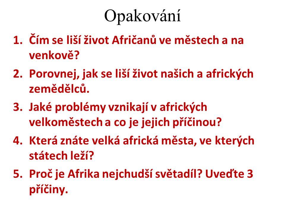 Opakování 1.Čím se liší život Afričanů ve městech a na venkově? 2.Porovnej, jak se liší život našich a afrických zemědělců. 3.Jaké problémy vznikají v