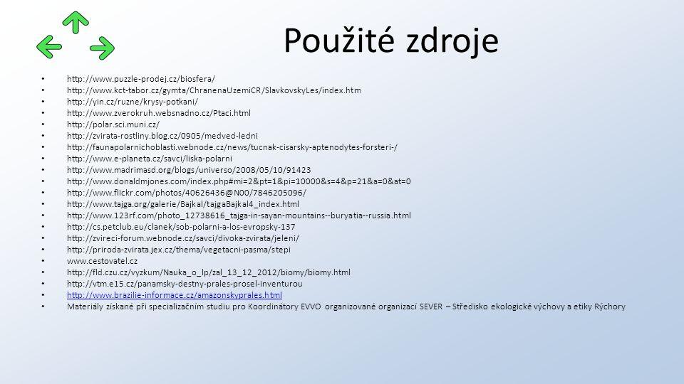 http://www.puzzle-prodej.cz/biosfera/ http://www.kct-tabor.cz/gymta/ChranenaUzemiCR/SlavkovskyLes/index.htm http://yin.cz/ruzne/krysy-potkani/ http://www.zverokruh.websnadno.cz/Ptaci.html http://polar.sci.muni.cz/ http://zvirata-rostliny.blog.cz/0905/medved-ledni http://faunapolarnichoblasti.webnode.cz/news/tucnak-cisarsky-aptenodytes-forsteri-/ http://www.e-planeta.cz/savci/liska-polarni http://www.madrimasd.org/blogs/universo/2008/05/10/91423 http://www.donaldmjones.com/index.php#mi=2&pt=1&pi=10000&s=4&p=21&a=0&at=0 http://www.flickr.com/photos/40626436@N00/7846205096/ http://www.tajga.org/galerie/Bajkal/tajgaBajkal4_index.html http://www.123rf.com/photo_12738616_tajga-in-sayan-mountains--buryatia--russia.html http://cs.petclub.eu/clanek/sob-polarni-a-los-evropsky-137 http://zvireci-forum.webnode.cz/savci/divoka-zvirata/jeleni/ http://priroda-zvirata.jex.cz/thema/vegetacni-pasma/stepi www.cestovatel.cz http://fld.czu.cz/vyzkum/Nauka_o_lp/zal_13_12_2012/biomy/biomy.html http://vtm.e15.cz/panamsky-destny-prales-prosel-inventurou http://www.brazilie-informace.cz/amazonskyprales.html Materiály získané při specializačním studiu pro Koordinátory EVVO organizované organizací SEVER – Středisko ekologické výchovy a etiky Rýchory Použité zdroje