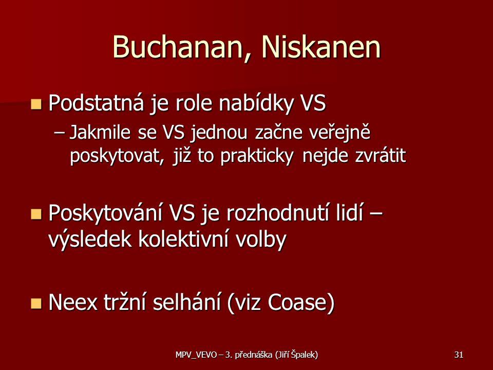 Buchanan, Niskanen Podstatná je role nabídky VS Podstatná je role nabídky VS –Jakmile se VS jednou začne veřejně poskytovat, již to prakticky nejde zvrátit Poskytování VS je rozhodnutí lidí – výsledek kolektivní volby Poskytování VS je rozhodnutí lidí – výsledek kolektivní volby Neex tržní selhání (viz Coase) Neex tržní selhání (viz Coase) 31MPV_VEVO – 3.