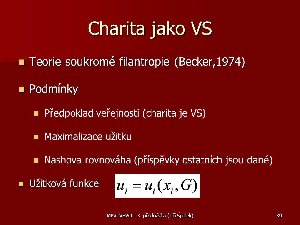 Teorie soukromé filantropie (Becker,1974) Teorie soukromé filantropie (Becker,1974) Podmínky Podmínky Předpoklad veřejnosti (charita je VS) Maximalizace užitku Nashova rovnováha (příspěvky ostatních jsou dané) Užitková funkce Užitková funkce Charita jako VS 39MPV_VEVO – 3.