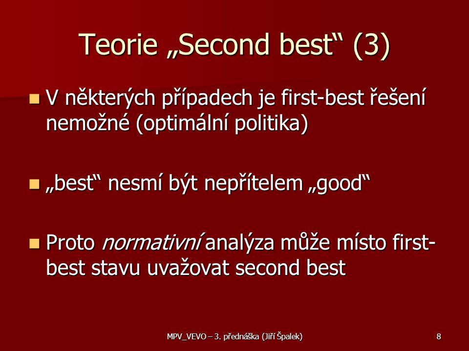 """Teorie """"Second best (3) V některých případech je first-best řešení nemožné (optimální politika) V některých případech je first-best řešení nemožné (optimální politika) """"best nesmí být nepřítelem """"good """"best nesmí být nepřítelem """"good Proto normativní analýza může místo first- best stavu uvažovat second best Proto normativní analýza může místo first- best stavu uvažovat second best MPV_VEVO – 3."""