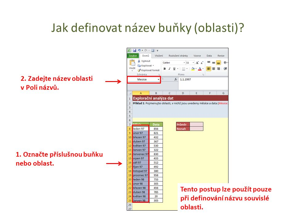 1. Označte příslušnou buňku nebo oblast. 2. Zadejte název oblasti v Poli názvů. Tento postup lze použít pouze při definování názvu souvislé oblasti.