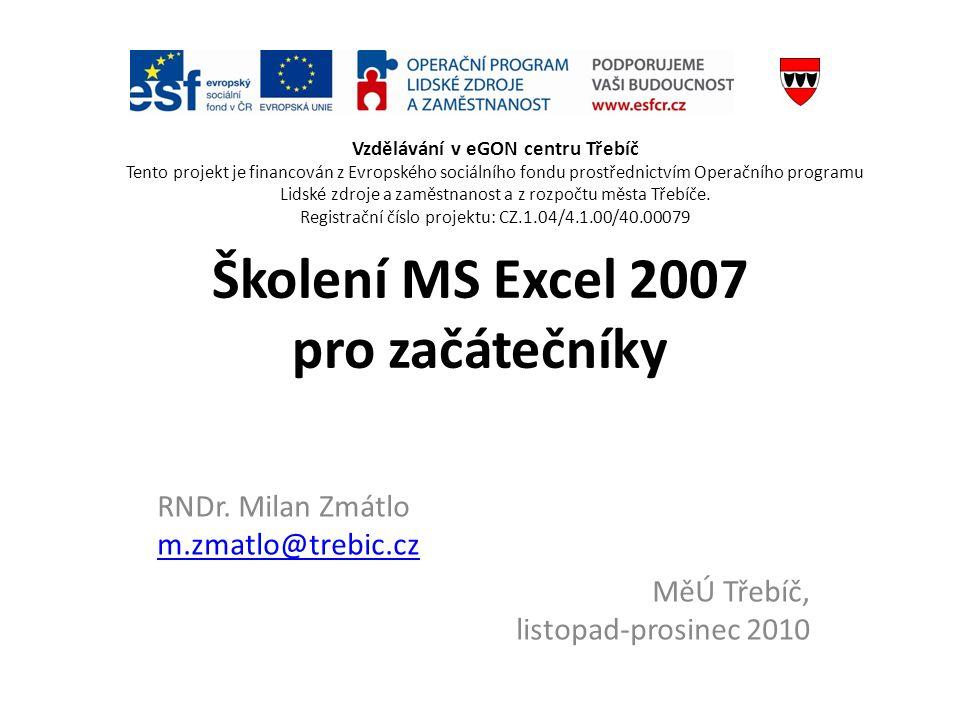 Školení MS Excel 2007 pro začátečníky RNDr. Milan Zmátlo m.zmatlo@trebic.cz m.zmatlo@trebic.cz MěÚ Třebíč, listopad-prosinec 2010 Vzdělávání v eGON ce