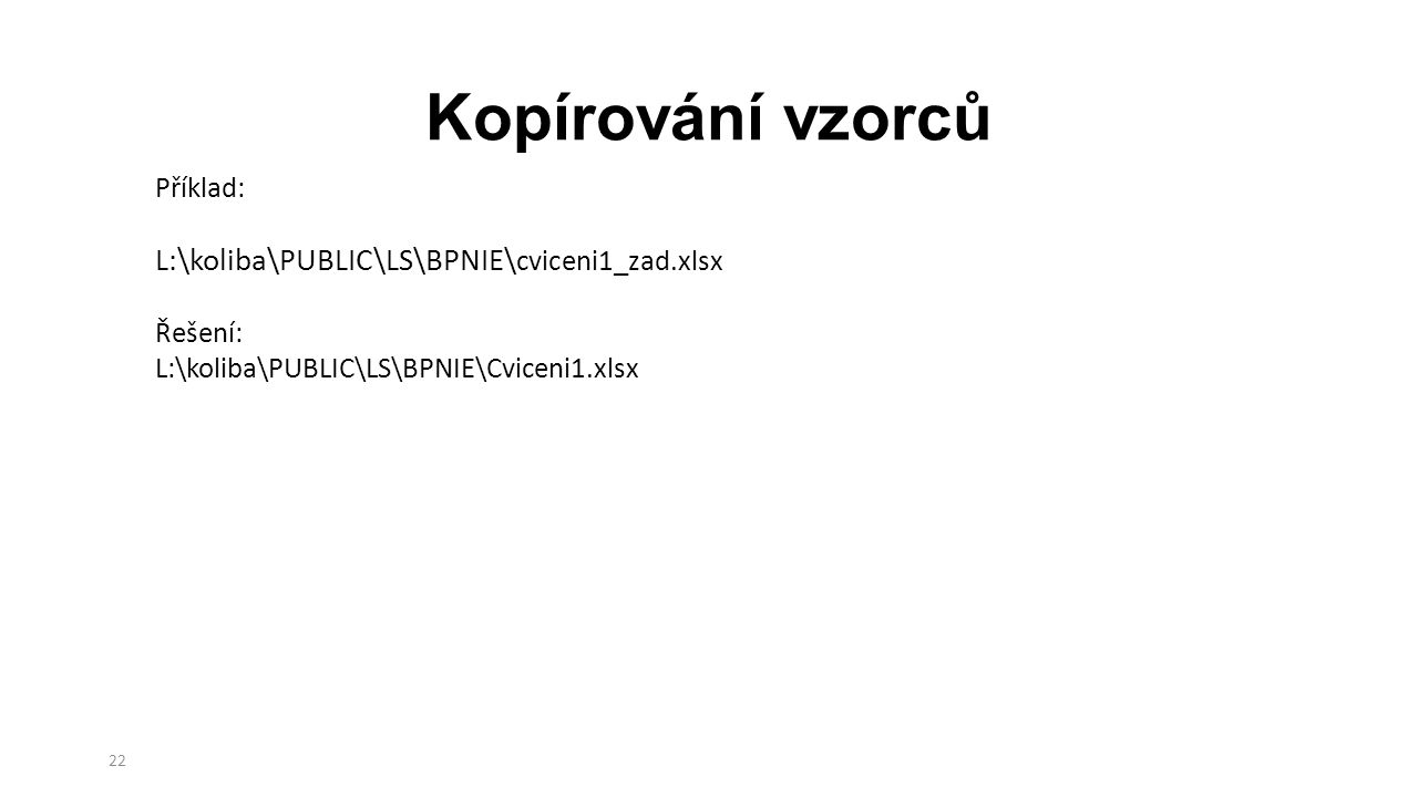 Kopírování vzorců 22 Příklad: L:\koliba\PUBLIC\LS\BPNIE\ cviceni1_zad.xlsx Řešení: L:\koliba\PUBLIC\LS\BPNIE\Cviceni1.xlsx