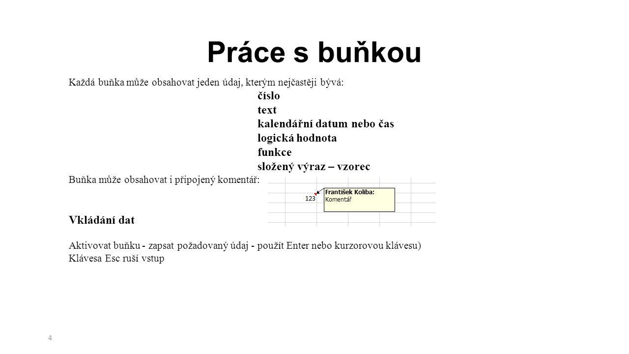 4 Každá buňka může obsahovat jeden údaj, kterým nejčastěji bývá: číslo text kalendářní datum nebo čas logická hodnota funkce složený výraz – vzorec Buňka může obsahovat i připojený komentář: Vkládání dat Aktivovat buňku - zapsat požadovaný údaj - použít Enter nebo kurzorovou klávesu) Klávesa Esc ruší vstup