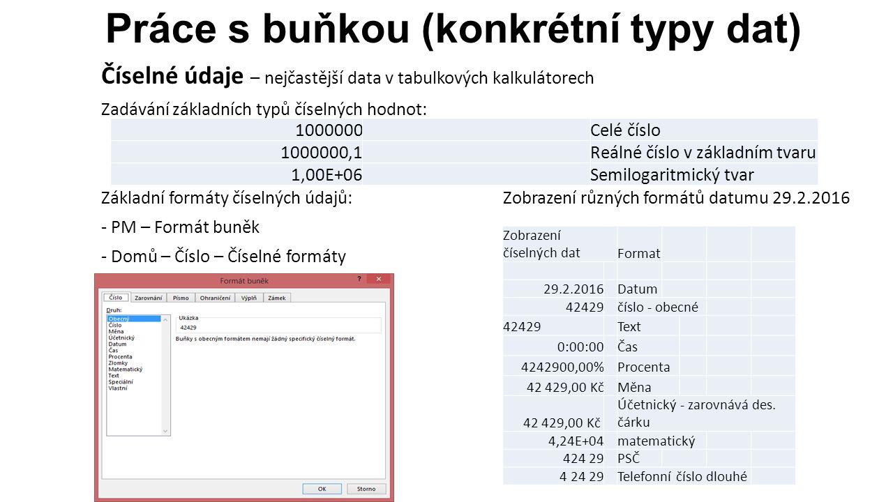 Práce s buňkou (konkrétní typy dat) Číselné údaje – nejčastější data v tabulkových kalkulátorech Zadávání základních typů číselných hodnot: Základní formáty číselných údajů:Zobrazení různých formátů datumu 29.2.2016 - PM – Formát buněk - Domů – Číslo – Číselné formáty 1000000Celé číslo 1000000,1Reálné číslo v základním tvaru 1,00E+06Semilogaritmický tvar Zobrazení číselných datFormat 29.2.2016Datum 42429číslo - obecné 42429Text 0:00:00Čas 4242900,00%Procenta 42 429,00 KčMěna 42 429,00 Kč Účetnický - zarovnává des.
