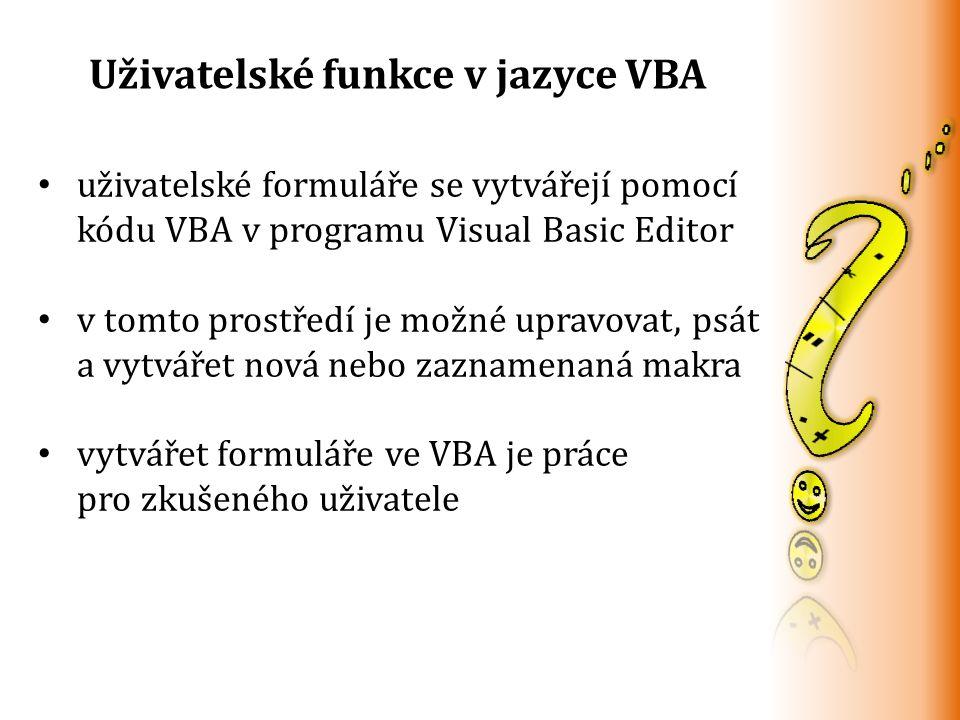 Uživatelské funkce v jazyce VBA uživatelské formuláře se vytvářejí pomocí kódu VBA v programu Visual Basic Editor v tomto prostředí je možné upravovat, psát a vytvářet nová nebo zaznamenaná makra vytvářet formuláře ve VBA je práce pro zkušeného uživatele