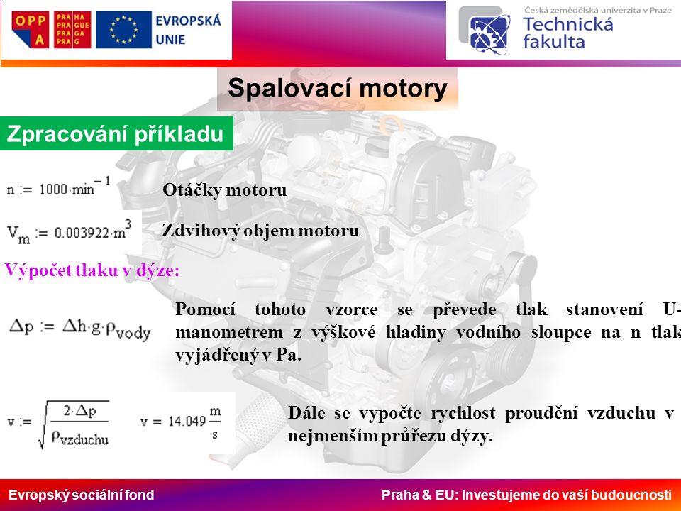 Evropský sociální fond Praha & EU: Investujeme do vaší budoucnosti Spalovací motory Zpracování příkladu Otáčky motoru Zdvihový objem motoru Výpočet tlaku v dýze: Pomocí tohoto vzorce se převede tlak stanovení U- manometrem z výškové hladiny vodního sloupce na n tlak vyjádřený v Pa.