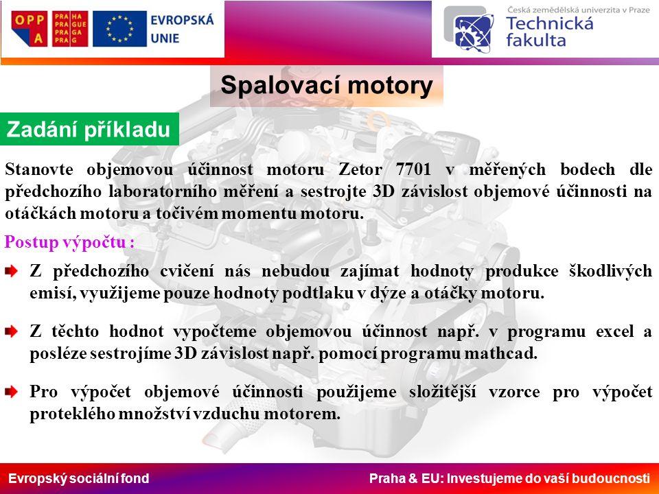 Evropský sociální fond Praha & EU: Investujeme do vaší budoucnosti Spalovací motory Zadání příkladu Stanovte objemovou účinnost motoru Zetor 7701 v měřených bodech dle předchozího laboratorního měření a sestrojte 3D závislost objemové účinnosti na otáčkách motoru a točivém momentu motoru.