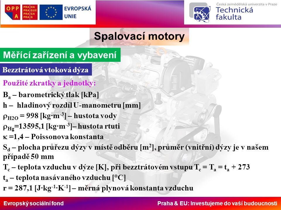 Evropský sociální fond Praha & EU: Investujeme do vaší budoucnosti Spalovací motory Měřící zařízení a vybavení Bezztrátová vtoková dýza Použité zkratky a jednotky: B a – barometrický tlak [kPa] h – hladinový rozdíl U-manometru [mm]  H2O = 998 [kg∙m -3 ] – hustota vody  Hg =13595,1 [kg∙m -3 ]– hustota rtuti  =1,4 – Poissonova konstanta S d – plocha průřezu dýzy v místě odběru [m 2 ], průměr (vnitřní) dýzy je v našem případě 50 mm T c – teplota vzduchu v dýze [K], při bezztrátovém vstupu T c = T a = t a + 273 t a – teplota nasávaného vzduchu [°C] r = 287,1 [J∙kg -1 ∙K -1 ] – měrná plynová konstanta vzduchu