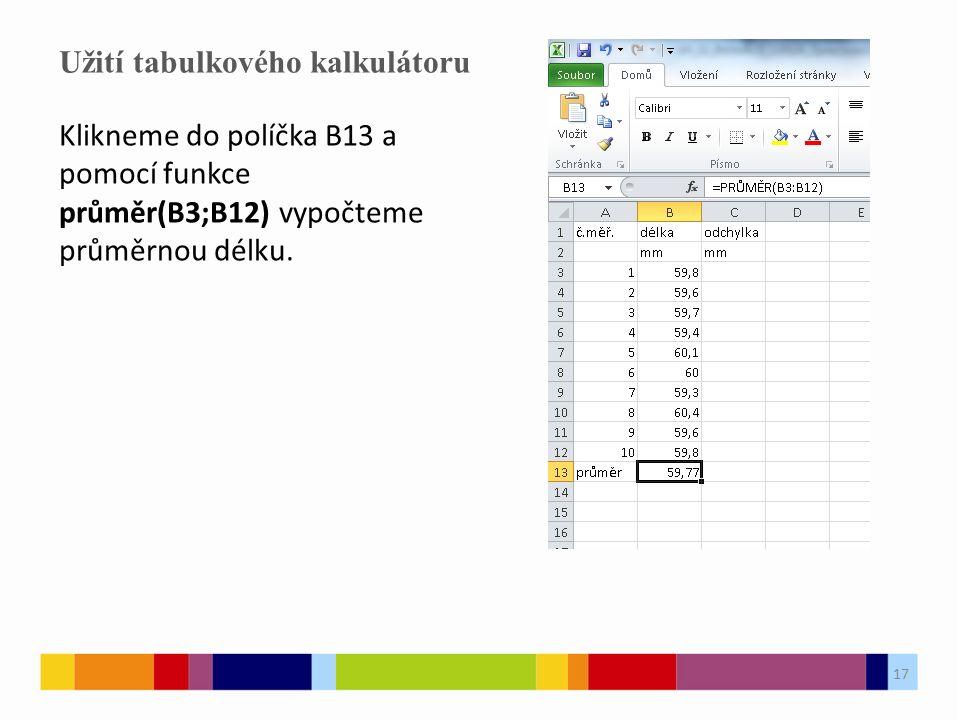 17 Užití tabulkového kalkulátoru 17 Klikneme do políčka B13 a pomocí funkce průměr(B3;B12) vypočteme průměrnou délku.
