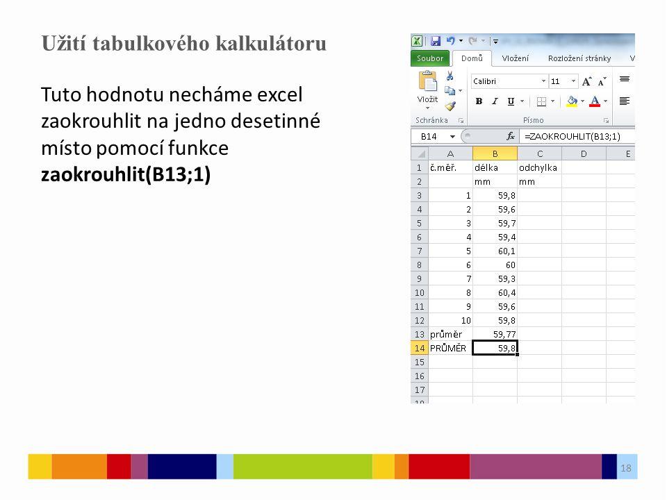 18 Užití tabulkového kalkulátoru 18 Tuto hodnotu necháme excel zaokrouhlit na jedno desetinné místo pomocí funkce zaokrouhlit(B13;1)