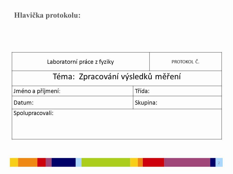 2 Hlavička protokolu: Laboratorní práce z fyziky PROTOKOL Č. Téma: Zpracování výsledků měření Jméno a příjmení : Třída: Datum:Skupina: Spolupracovali: