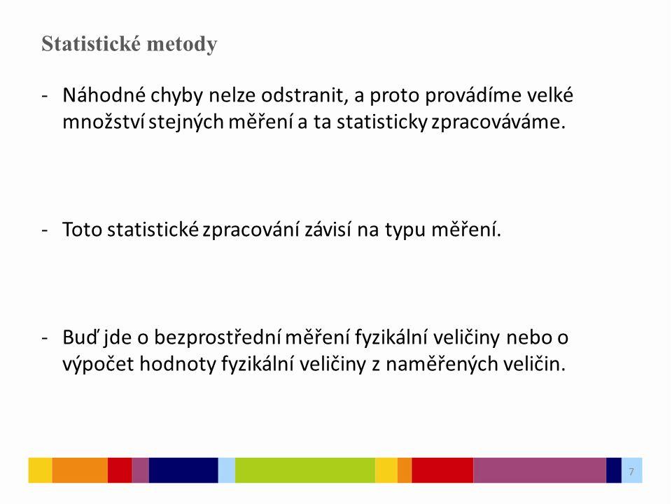 7 Statistické metody -Náhodné chyby nelze odstranit, a proto provádíme velké množství stejných měření a ta statisticky zpracováváme. -Toto statistické