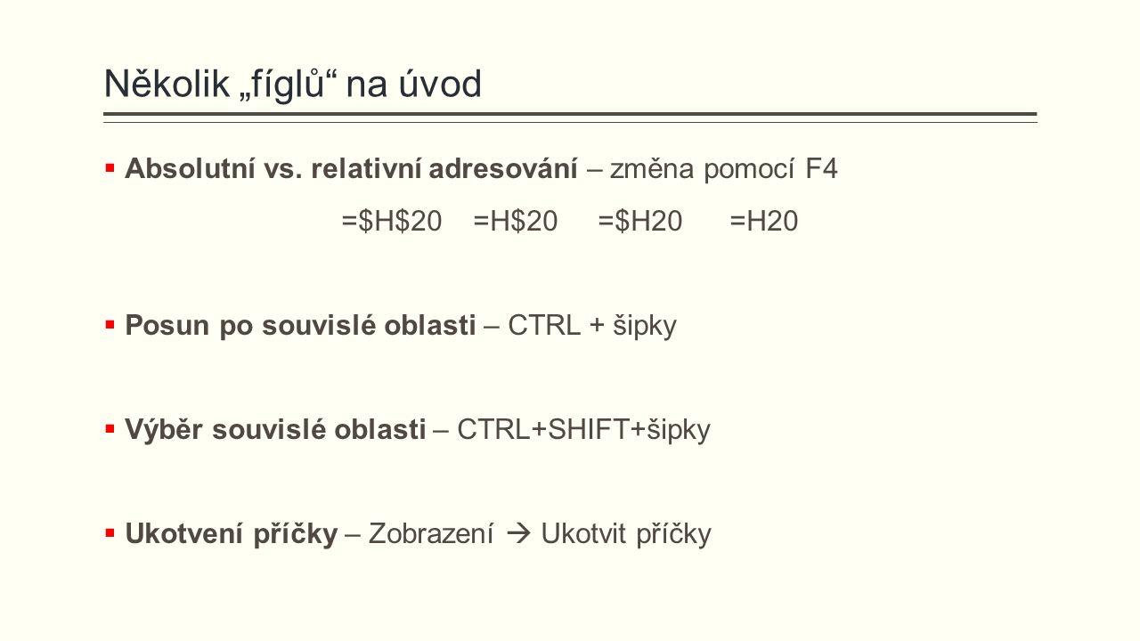 """Několik """"fíglů"""" na úvod  Absolutní vs. relativní adresování – změna pomocí F4 =$H$20 =H$20 =$H20 =H20  Posun po souvislé oblasti – CTRL + šipky  Vý"""