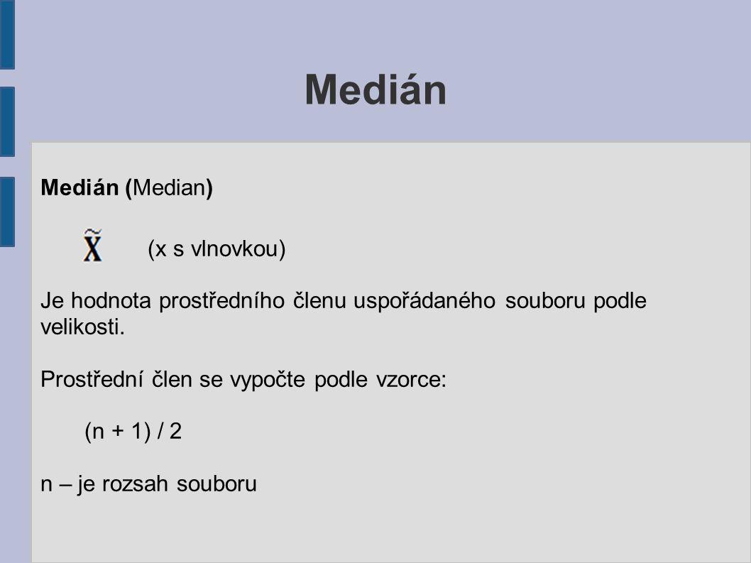 Medián Medián (Median) (x s vlnovkou) Je hodnota prostředního členu uspořádaného souboru podle velikosti. Prostřední člen se vypočte podle vzorce: (n