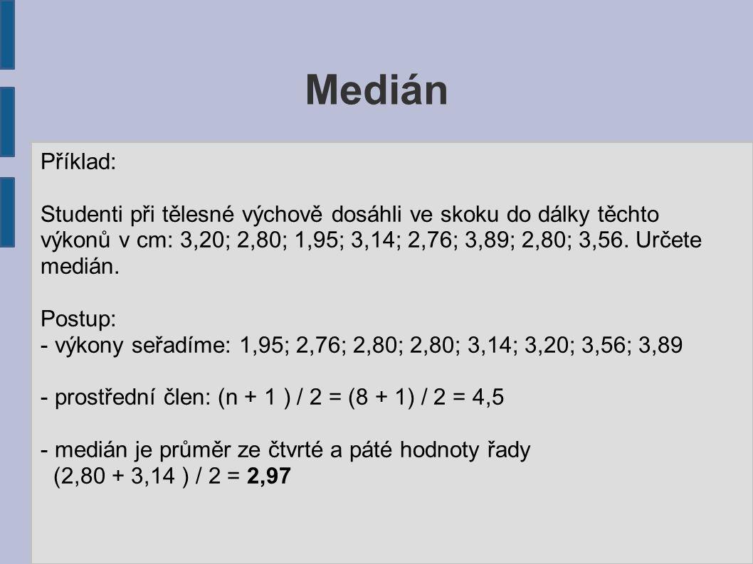 Medián Příklad: Studenti při tělesné výchově dosáhli ve skoku do dálky těchto výkonů v cm: 3,20; 2,80; 1,95; 3,14; 2,76; 3,89; 2,80; 3,56. Určete medi