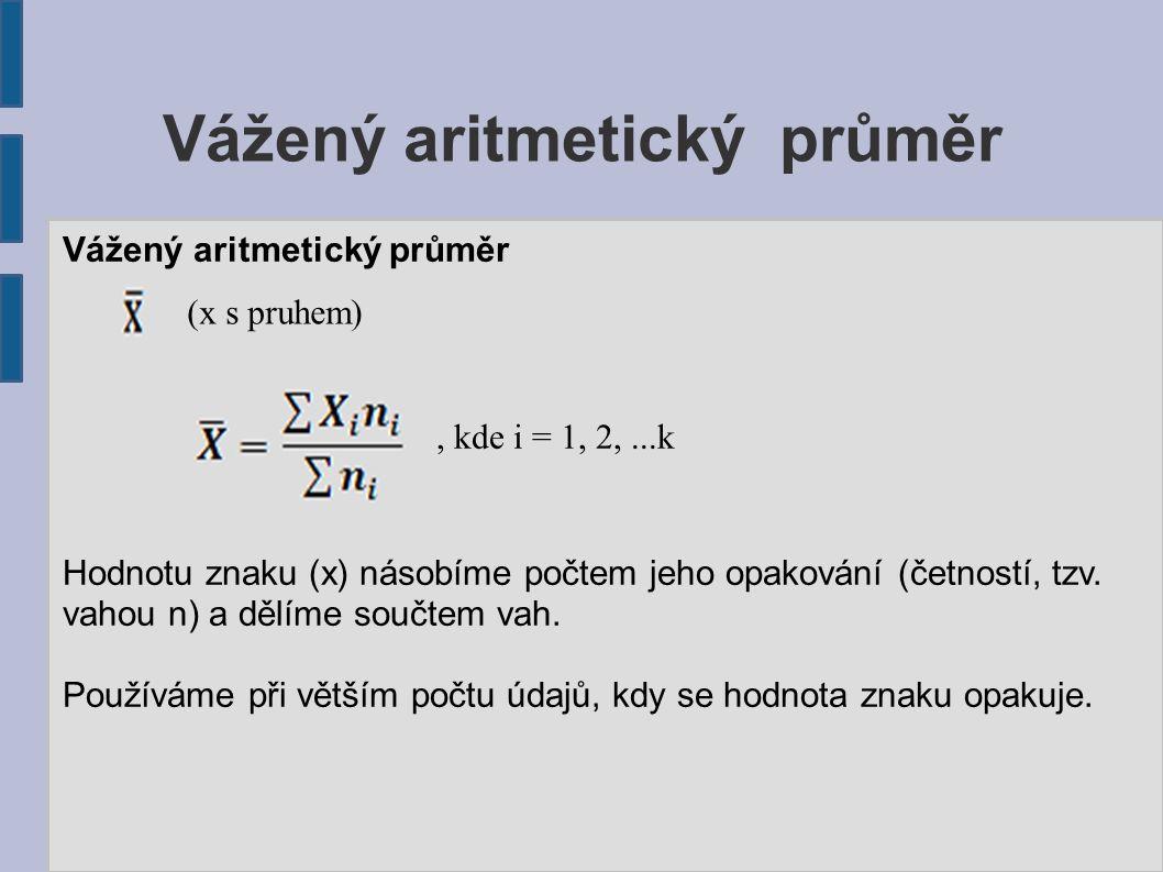 Vážený aritmetický průměr Hodnotu znaku (x) násobíme počtem jeho opakování (četností, tzv. vahou n) a dělíme součtem vah. Používáme při větším počtu ú