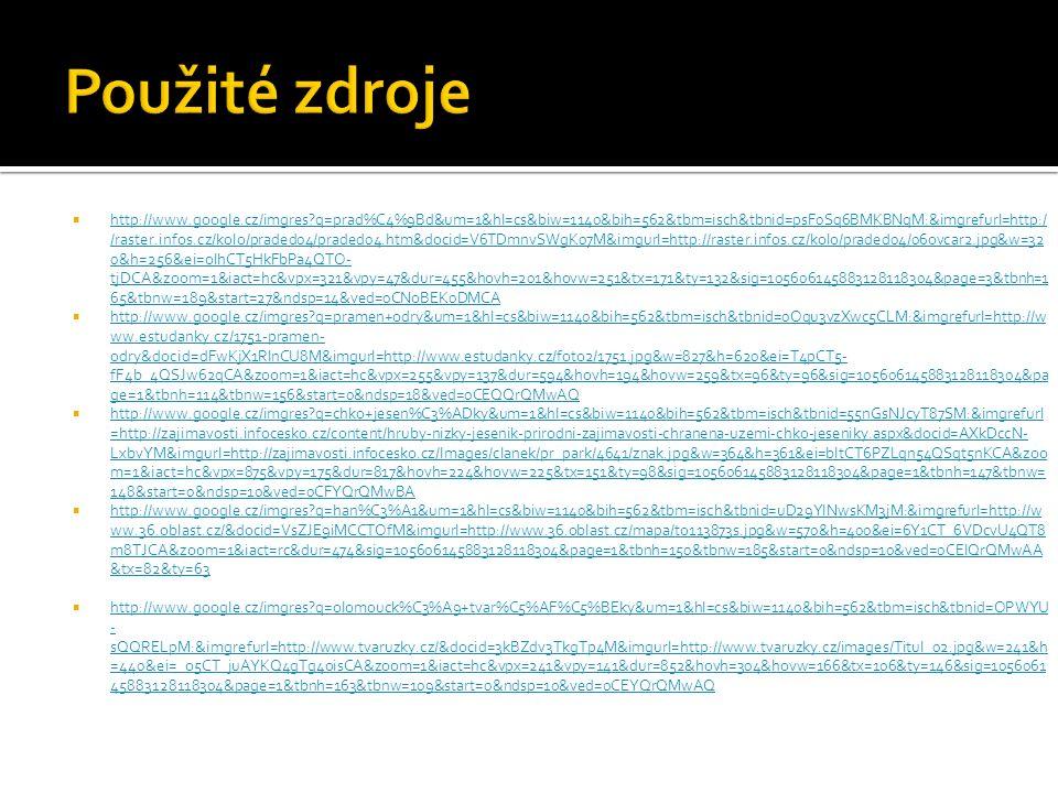  http://www.google.cz/imgres q=prad%C4%9Bd&um=1&hl=cs&biw=1140&bih=562&tbm=isch&tbnid=psF0Sq6BMKBNqM:&imgrefurl=http:/ /raster.infos.cz/kolo/praded04/praded04.htm&docid=V6TDmnvSWgK07M&imgurl=http://raster.infos.cz/kolo/praded04/06ovcar2.jpg&w=32 0&h=256&ei=oIhCT5HkFbPa4QTO- tjDCA&zoom=1&iact=hc&vpx=321&vpy=47&dur=455&hovh=201&hovw=251&tx=171&ty=132&sig=105606145883128118304&page=3&tbnh=1 65&tbnw=189&start=27&ndsp=14&ved=0CNoBEK0DMCA http://www.google.cz/imgres q=prad%C4%9Bd&um=1&hl=cs&biw=1140&bih=562&tbm=isch&tbnid=psF0Sq6BMKBNqM:&imgrefurl=http:/ /raster.infos.cz/kolo/praded04/praded04.htm&docid=V6TDmnvSWgK07M&imgurl=http://raster.infos.cz/kolo/praded04/06ovcar2.jpg&w=32 0&h=256&ei=oIhCT5HkFbPa4QTO- tjDCA&zoom=1&iact=hc&vpx=321&vpy=47&dur=455&hovh=201&hovw=251&tx=171&ty=132&sig=105606145883128118304&page=3&tbnh=1 65&tbnw=189&start=27&ndsp=14&ved=0CNoBEK0DMCA  http://www.google.cz/imgres q=pramen+odry&um=1&hl=cs&biw=1140&bih=562&tbm=isch&tbnid=0Oqu3vzXwc5CLM:&imgrefurl=http://w ww.estudanky.cz/1751-pramen- odry&docid=dFwKjX1RlnCU8M&imgurl=http://www.estudanky.cz/foto2/1751.jpg&w=827&h=620&ei=T4pCT5- fF4b_4QSJw62qCA&zoom=1&iact=hc&vpx=255&vpy=137&dur=594&hovh=194&hovw=259&tx=96&ty=96&sig=105606145883128118304&pa ge=1&tbnh=114&tbnw=156&start=0&ndsp=18&ved=0CEQQrQMwAQ http://www.google.cz/imgres q=pramen+odry&um=1&hl=cs&biw=1140&bih=562&tbm=isch&tbnid=0Oqu3vzXwc5CLM:&imgrefurl=http://w ww.estudanky.cz/1751-pramen- odry&docid=dFwKjX1RlnCU8M&imgurl=http://www.estudanky.cz/foto2/1751.jpg&w=827&h=620&ei=T4pCT5- fF4b_4QSJw62qCA&zoom=1&iact=hc&vpx=255&vpy=137&dur=594&hovh=194&hovw=259&tx=96&ty=96&sig=105606145883128118304&pa ge=1&tbnh=114&tbnw=156&start=0&ndsp=18&ved=0CEQQrQMwAQ  http://www.google.cz/imgres q=chko+jesen%C3%ADky&um=1&hl=cs&biw=1140&bih=562&tbm=isch&tbnid=55nGsNJcyT87SM:&imgrefurl =http://zajimavosti.infocesko.cz/content/hruby-nizky-jesenik-prirodni-zajimavosti-chranena-uzemi-chko-jeseniky.aspx&docid=AXkDccN- LxbvYM&imgurl=http://zajimavosti.infocesko.cz/Imag