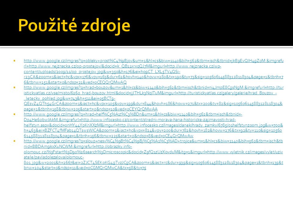  http://www.google.cz/imgres q=obleky+prost%C4%9Bjov&um=1&hl=cs&biw=1140&bih=562&tbm=isch&tbnid=jkB9EvQIH4gZ0M:&imgrefu rl=http://www.nejznacka.cz/op-prostejov/&docid=k_QB11xrxqQJ7M&imgurl=http://www.nejznacka.cz/wp- content/uploads/2009/11/op_prostejov.jpg&w=350&h=176&ei=ho9CT_LXL5TV4QSi- r23CA&zoom=1&iact=hc&vpx=176&vpy=163&dur=62&hovh=140&hovw=280&tx=190&ty=73&sig=105606145883128118304&page=1&tbnh=7 6&tbnw=151&start=0&ndsp=21&ved=0CEQQrQMwAQ http://www.google.cz/imgres q=obleky+prost%C4%9Bjov&um=1&hl=cs&biw=1140&bih=562&tbm=isch&tbnid=jkB9EvQIH4gZ0M:&imgrefu rl=http://www.nejznacka.cz/op-prostejov/&docid=k_QB11xrxqQJ7M&imgurl=http://www.nejznacka.cz/wp- content/uploads/2009/11/op_prostejov.jpg&w=350&h=176&ei=ho9CT_LXL5TV4QSi- r23CA&zoom=1&iact=hc&vpx=176&vpy=163&dur=62&hovh=140&hovw=280&tx=190&ty=73&sig=105606145883128118304&page=1&tbnh=7 6&tbnw=151&start=0&ndsp=21&ved=0CEQQrQMwAQ  http://www.google.cz/imgres q=hrad+bouzov&um=1&hl=cs&biw=1140&bih=562&tbm=isch&tbnid=ni4JmpE8CgsNgM:&imgrefurl=http://tur istickyatlas.cz/vse/misto/6260_hrad-bouzov.html&docid=jjlTHLk3NqlTuM&imgurl=http://turistickyatlas.cz/galery/galerie/hrad_Bouzov_- _letecky_pohled.jpg&w=743&h=511&ei=05BCT9- QEsvZ4QTh54GrCA&zoom=1&iact=hc&vpx=105&vpy=199&dur=844&hovh=186&hovw=271&tx=200&ty=82&sig=105606145883128118304& page=1&tbnh=158&tbnw=205&start=0&ndsp=10&ved=0CEYQrQMwAA http://www.google.cz/imgres q=hrad+bouzov&um=1&hl=cs&biw=1140&bih=562&tbm=isch&tbnid=ni4JmpE8CgsNgM:&imgrefurl=http://tur istickyatlas.cz/vse/misto/6260_hrad-bouzov.html&docid=jjlTHLk3NqlTuM&imgurl=http://turistickyatlas.cz/galery/galerie/hrad_Bouzov_- _letecky_pohled.jpg&w=743&h=511&ei=05BCT9- QEsvZ4QTh54GrCA&zoom=1&iact=hc&vpx=105&vpy=199&dur=844&hovh=186&hovw=271&tx=200&ty=82&sig=105606145883128118304& page=1&tbnh=158&tbnw=205&start=0&ndsp=10&ved=0CEYQrQMwAA  http://www.google.cz/imgres q=hrad+helf%C5%A1t%C3%BDn&um=1&hl=cs&biw=1140&bih=562&tbm=isch&tbnid=- Dp4He60bwIAkM:&imgrefurl=http://www.infocesko.cz/content/stredni-morav