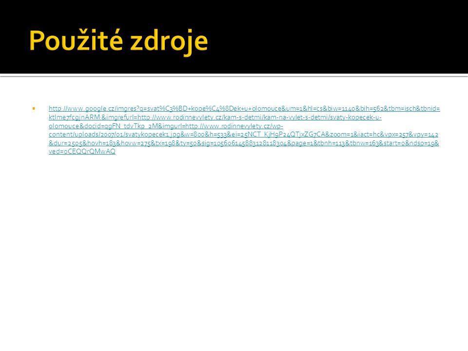  http://www.google.cz/imgres q=svat%C3%BD+kope%C4%8Dek+u+olomouce&um=1&hl=cs&biw=1140&bih=562&tbm=isch&tbnid= ktlme7fcgjnARM:&imgrefurl=http://www.rodinnevylety.cz/kam-s-detmi/kam-na-vylet-s-detmi/svaty-kopecek-u- olomouce&docid=qgFN_tdvTkp_2M&imgurl=http://www.rodinnevylety.cz/wp- content/uploads/2007/01/svatykopecek1.jpg&w=800&h=533&ei=25NCT_KjH9P24QTjxZG7CA&zoom=1&iact=hc&vpx=257&vpy=142 &dur=2505&hovh=183&hovw=275&tx=198&ty=50&sig=105606145883128118304&page=1&tbnh=113&tbnw=163&start=0&ndsp=19& ved=0CEQQrQMwAQ http://www.google.cz/imgres q=svat%C3%BD+kope%C4%8Dek+u+olomouce&um=1&hl=cs&biw=1140&bih=562&tbm=isch&tbnid= ktlme7fcgjnARM:&imgrefurl=http://www.rodinnevylety.cz/kam-s-detmi/kam-na-vylet-s-detmi/svaty-kopecek-u- olomouce&docid=qgFN_tdvTkp_2M&imgurl=http://www.rodinnevylety.cz/wp- content/uploads/2007/01/svatykopecek1.jpg&w=800&h=533&ei=25NCT_KjH9P24QTjxZG7CA&zoom=1&iact=hc&vpx=257&vpy=142 &dur=2505&hovh=183&hovw=275&tx=198&ty=50&sig=105606145883128118304&page=1&tbnh=113&tbnw=163&start=0&ndsp=19& ved=0CEQQrQMwAQ