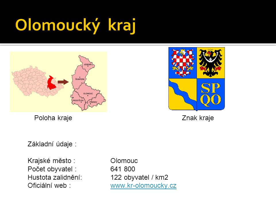 Poloha krajeZnak kraje Základní údaje : Krajské město :Olomouc Počet obyvatel : 641 800 Hustota zalidnění:122 obyvatel / km2 Oficiální web :www.kr-olomoucky.czwww.kr-olomoucky.cz