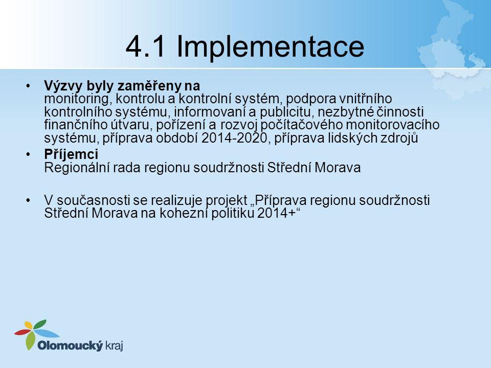 """4.1 Implementace Výzvy byly zaměřeny na monitoring, kontrolu a kontrolní systém, podpora vnitřního kontrolního systému, informovaní a publicitu, nezbytné činnosti finančního útvaru, pořízení a rozvoj počítačového monitorovacího systému, příprava období 2014-2020, příprava lidských zdrojů Příjemci Regionální rada regionu soudržnosti Střední Morava V současnosti se realizuje projekt """"Příprava regionu soudržnosti Střední Morava na kohezní politiku 2014+"""