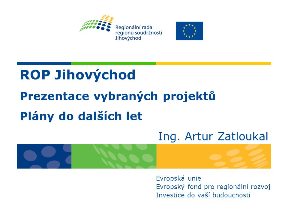 ROP Jihovýchod Prezentace vybraných projektů Plány do dalších let Ing. Artur Zatloukal Evropská unie Evropský fond pro regionální rozvoj Investice do