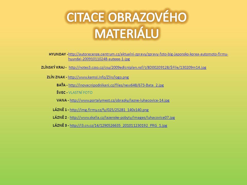 ZLÍNSKÝ KRAJ - http://notes3.czso.cz/csu/2009edicniplan.nsf/t/8D00209128/$File/130209m14.jpghttp://notes3.czso.cz/csu/2009edicniplan.nsf/t/8D00209128/$File/130209m14.jpg ZLÍN ZNAK - http://www.kamsi.info/Zlin/logo.pnghttp://www.kamsi.info/Zlin/logo.png BAŤA - http://inovacnipodnikani.cz/files/new648/673-Bata_2.jpghttp://inovacnipodnikani.cz/files/new648/673-Bata_2.jpg ŠVEC - VLASTNÍ FOTO VANA - http://www.portalymest.cz/obrazky/lazne-luhacovice-14.jpghttp://www.portalymest.cz/obrazky/lazne-luhacovice-14.jpg LÁZNĚ 1 - http://img.firmy.cz/fy/025/25281_140x140.pnghttp://img.firmy.cz/fy/025/25281_140x140.png LÁZNĚ 2 - http://www.skalla.cz/lazenske-pobyty/images/luhacovice07.jpghttp://www.skalla.cz/lazenske-pobyty/images/luhacovice07.jpg LÁZNĚ 3 - http://i3.cn.cz/14/1290526635_201011230192_PRG_1.jpghttp://i3.cn.cz/14/1290526635_201011230192_PRG_1.jpg HYUNDAY - http://autorecenze.centrum.cz/aktualni-zpravy/zpravy-foto-big-japonsko-korea-automoto-firmy- hyundai-200910110248-auteee-1-jpg