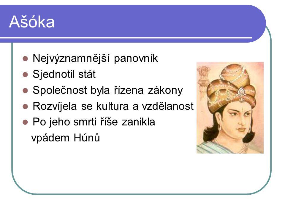 Ašóka Nejvýznamnější panovník Sjednotil stát Společnost byla řízena zákony Rozvíjela se kultura a vzdělanost Po jeho smrti říše zanikla vpádem Húnů