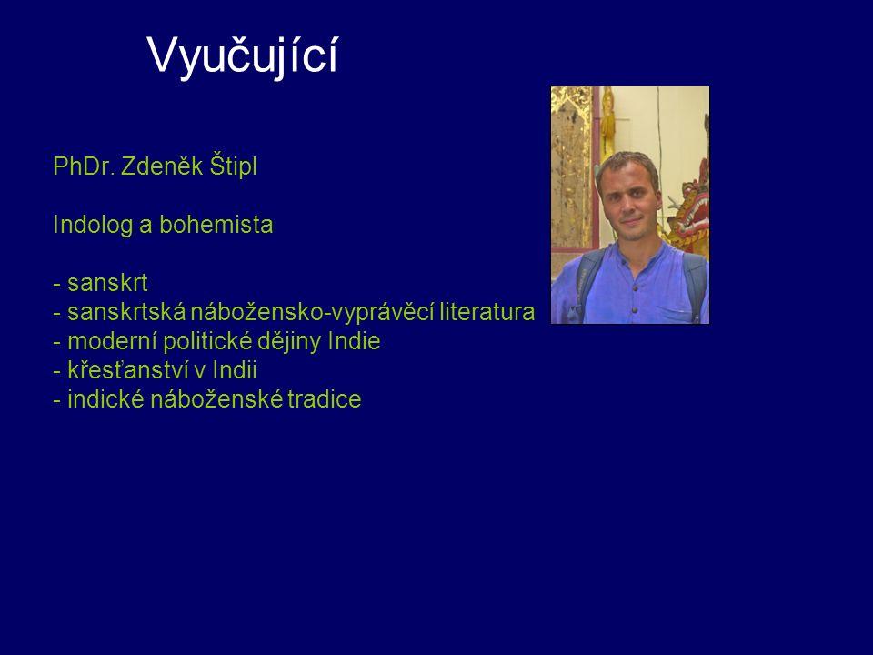 Vyučující PhDr. Zdeněk Štipl Indolog a bohemista - sanskrt - sanskrtská nábožensko-vyprávěcí literatura - moderní politické dějiny Indie - křesťanství