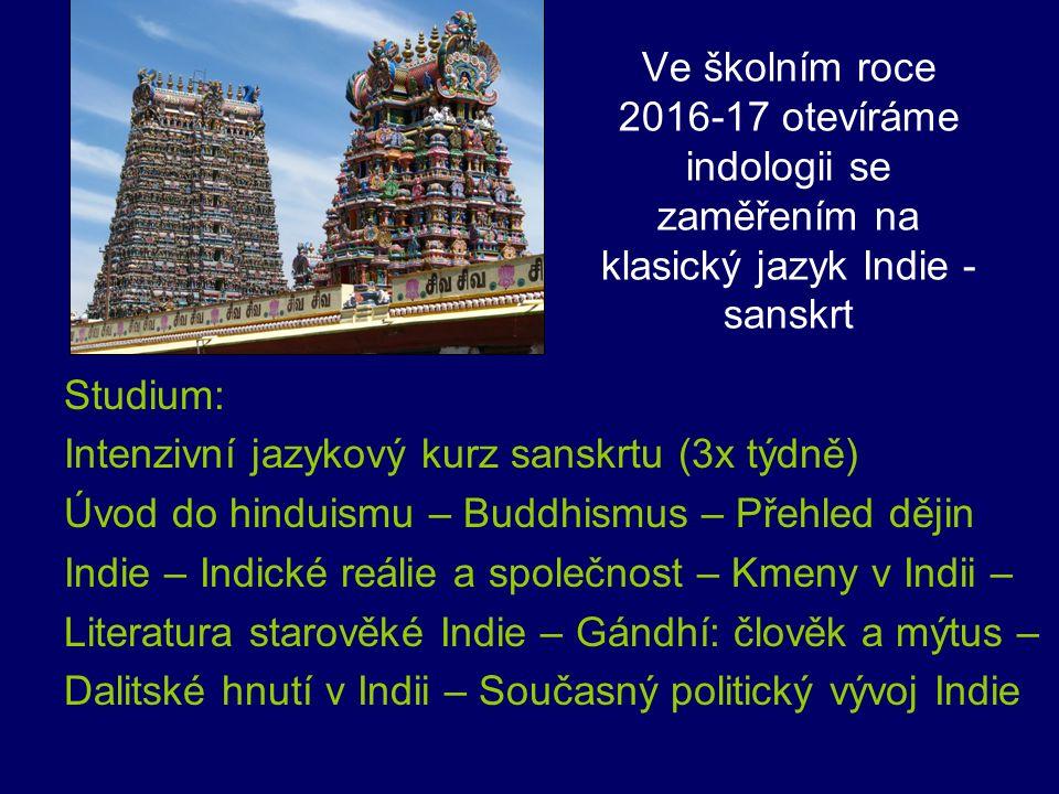 Ve školním roce 2016-17 otevíráme indologii se zaměřením na klasický jazyk Indie - sanskrt Studium: Intenzivní jazykový kurz sanskrtu (3x týdně) Úvod do hinduismu – Buddhismus – Přehled dějin Indie – Indické reálie a společnost – Kmeny v Indii – Literatura starověké Indie – Gándhí: člověk a mýtus – Dalitské hnutí v Indii – Současný politický vývoj Indie