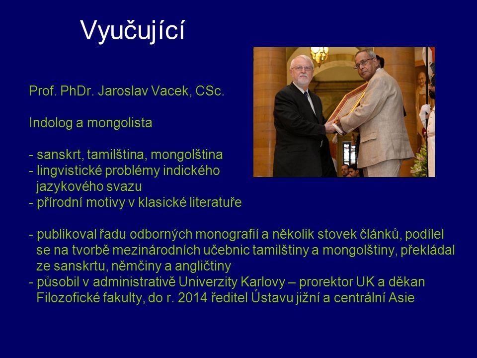 Vyučující Prof. PhDr. Jaroslav Vacek, CSc. Indolog a mongolista - sanskrt, tamilština, mongolština - lingvistické problémy indického jazykového svazu
