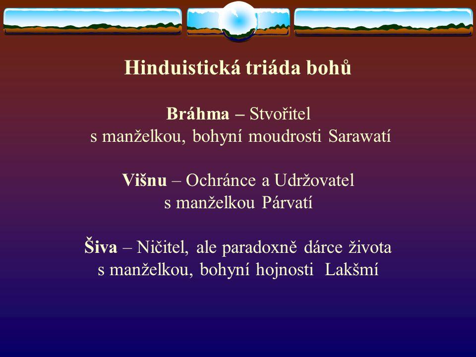 Hinduistická triáda bohů Bráhma – Stvořitel s manželkou, bohyní moudrosti Sarawatí Višnu – Ochránce a Udržovatel s manželkou Párvatí Šiva – Ničitel, ale paradoxně dárce života s manželkou, bohyní hojnosti Lakšmí