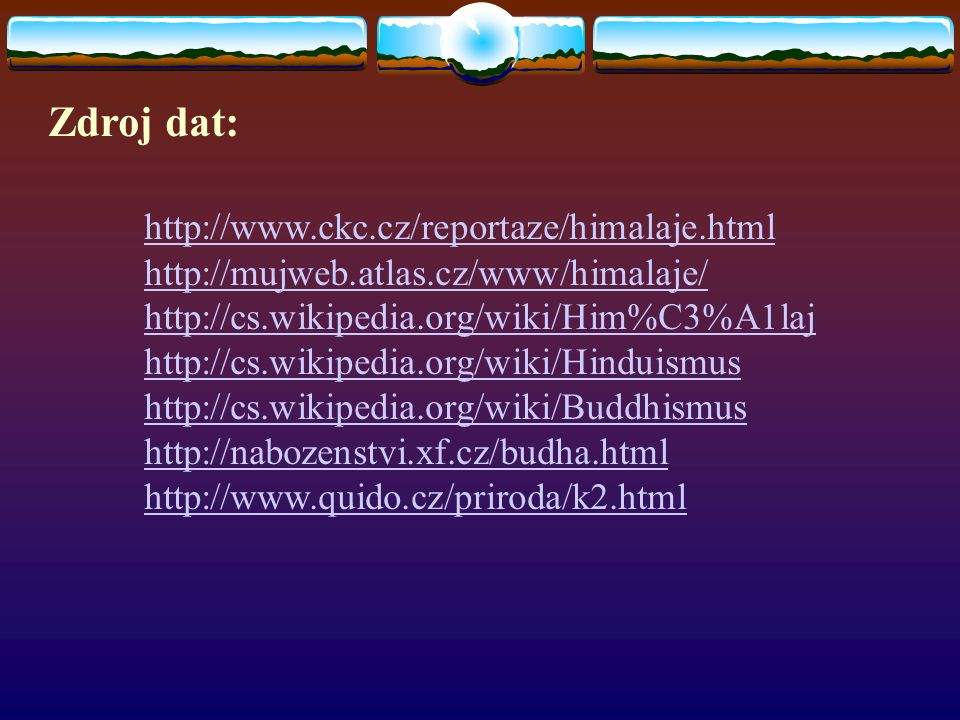 Zdroj dat: http://www.ckc.cz/reportaze/himalaje.html http://mujweb.atlas.cz/www/himalaje/ http://cs.wikipedia.org/wiki/Him%C3%A1laj http://cs.wikipedia.org/wiki/Hinduismus http://cs.wikipedia.org/wiki/Buddhismus http://nabozenstvi.xf.cz/budha.html http://www.quido.cz/priroda/k2.html