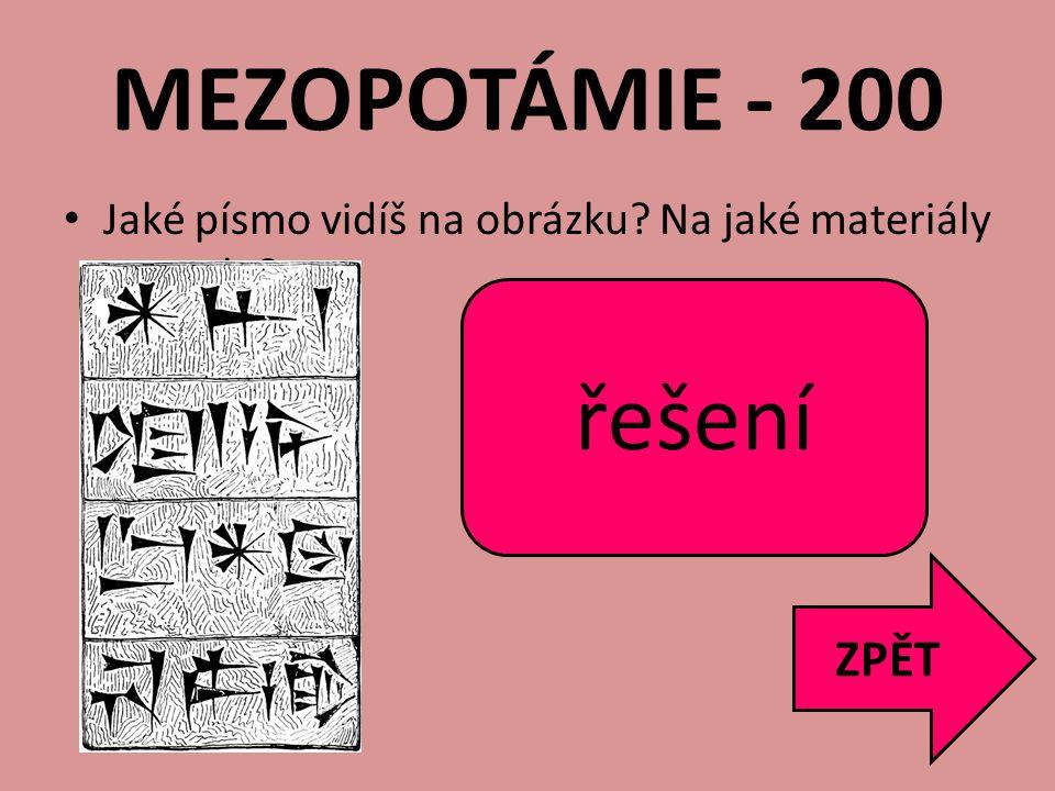 MEZOPOTÁMIE - 200 Jaké písmo vidíš na obrázku? Na jaké materiály se psalo? ZPĚT -Klínové písmo -Kámen, hliněné destičky řešení