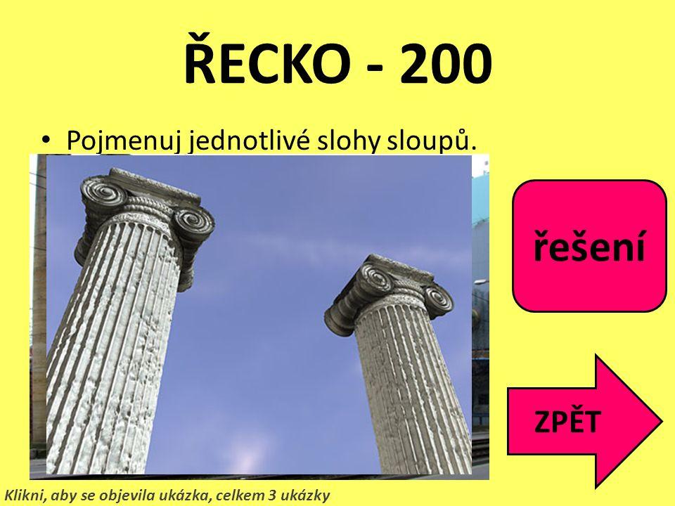 ŘECKO - 200 Pojmenuj jednotlivé slohy sloupů. ZPĚT Klikni, aby se objevila ukázka, celkem 3 ukázky 1.Korintský 2.Dórský 3.Ionský řešení