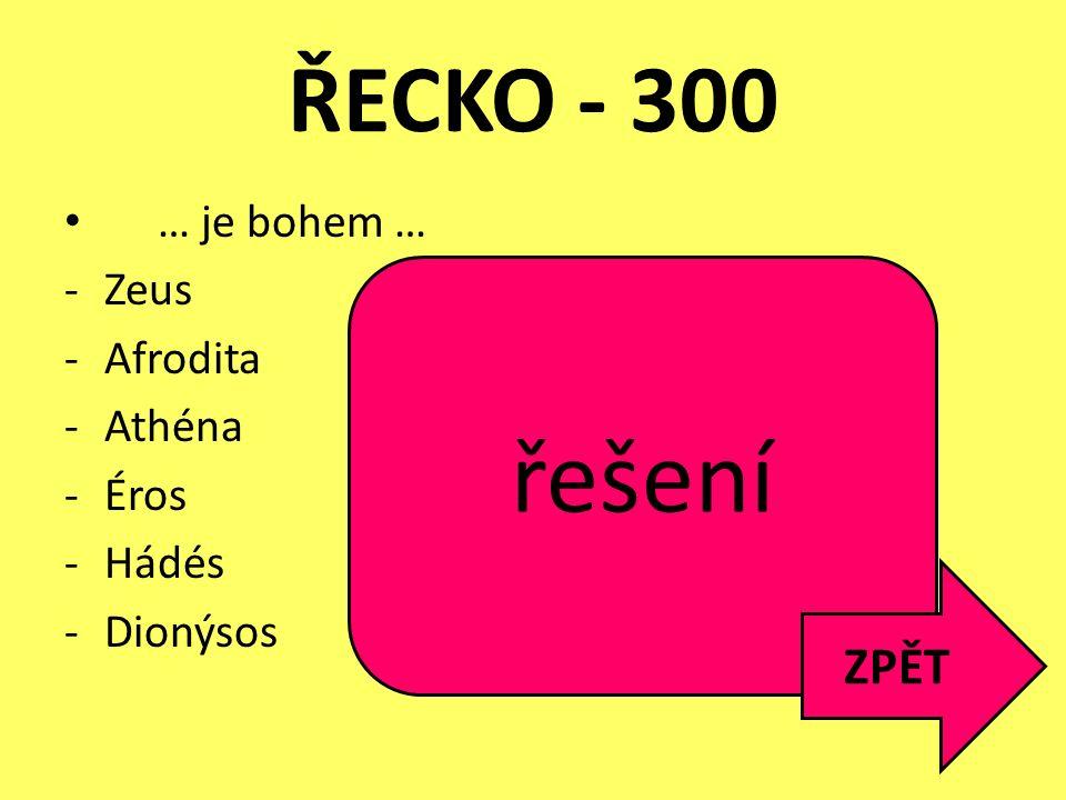 ŘECKO - 300 … je bohem … -Zeus = nejvyšší vládce nad bohy i lidmi, bůh hromů -Afrodita = lásky, krásy a plodnosti -Athéna = moudrosti -Éros = lásky -H