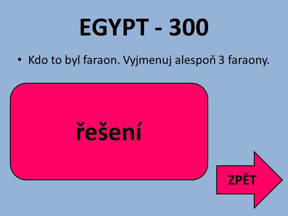 EGYPT - 300 Kdo to byl faraon. Vyjmenuj alespoň 3 faraony. Vládce Egypta. Meni, Džoser, Chufu/Cheops, Munhotep, Thutmose, Hatšepsut, Achnaton, Tutanch