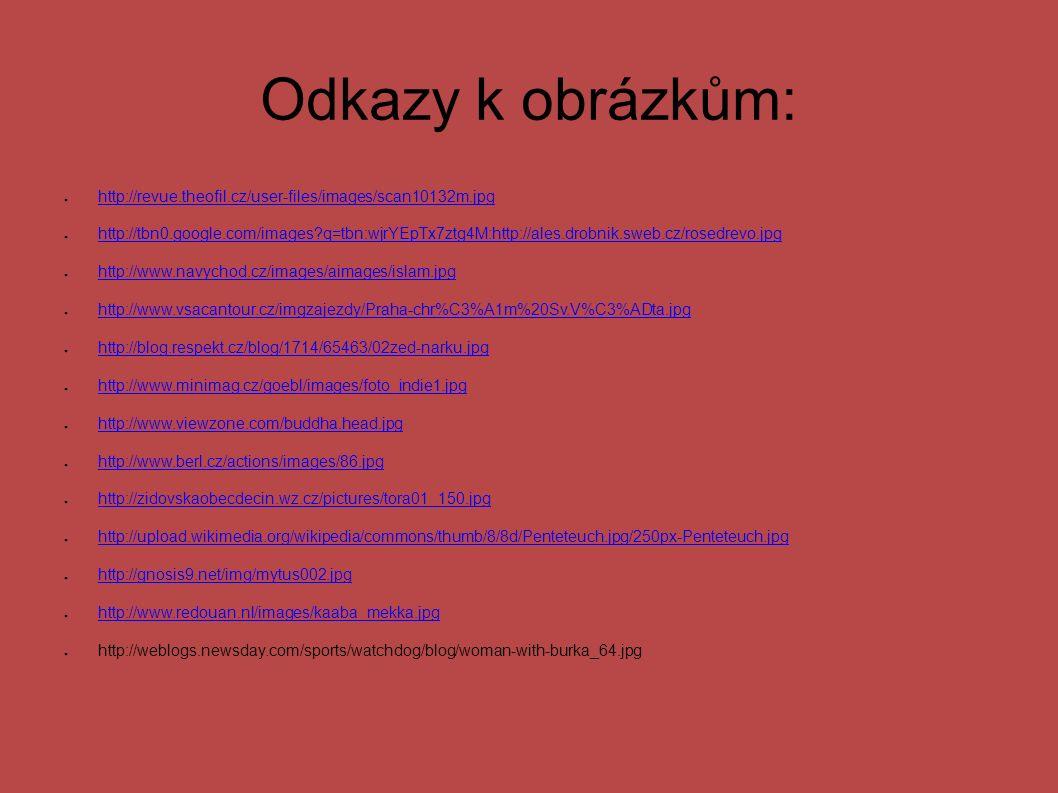 Odkazy k obrázkům: ● http://revue.theofil.cz/user-files/images/scan10132m.jpg http://revue.theofil.cz/user-files/images/scan10132m.jpg ● http://tbn0.google.com/images q=tbn:wjrYEpTx7ztg4M:http://ales.drobnik.sweb.cz/rosedrevo.jpg http://tbn0.google.com/images q=tbn:wjrYEpTx7ztg4M:http://ales.drobnik.sweb.cz/rosedrevo.jpg ● http://www.navychod.cz/images/aimages/islam.jpg http://www.navychod.cz/images/aimages/islam.jpg ● http://www.vsacantour.cz/imgzajezdy/Praha-chr%C3%A1m%20Sv.V%C3%ADta.jpg http://www.vsacantour.cz/imgzajezdy/Praha-chr%C3%A1m%20Sv.V%C3%ADta.jpg ● http://blog.respekt.cz/blog/1714/65463/02zed-narku.jpg http://blog.respekt.cz/blog/1714/65463/02zed-narku.jpg ● http://www.minimag.cz/goebl/images/foto_indie1.jpg http://www.minimag.cz/goebl/images/foto_indie1.jpg ● http://www.viewzone.com/buddha.head.jpg http://www.viewzone.com/buddha.head.jpg ● http://www.berl.cz/actions/images/86.jpg http://www.berl.cz/actions/images/86.jpg ● http://zidovskaobecdecin.wz.cz/pictures/tora01_150.jpg http://zidovskaobecdecin.wz.cz/pictures/tora01_150.jpg ● http://upload.wikimedia.org/wikipedia/commons/thumb/8/8d/Penteteuch.jpg/250px-Penteteuch.jpg http://upload.wikimedia.org/wikipedia/commons/thumb/8/8d/Penteteuch.jpg/250px-Penteteuch.jpg ● http://gnosis9.net/img/mytus002.jpg http://gnosis9.net/img/mytus002.jpg ● http://www.redouan.nl/images/kaaba_mekka.jpg http://www.redouan.nl/images/kaaba_mekka.jpg ● http://weblogs.newsday.com/sports/watchdog/blog/woman-with-burka_64.jpg