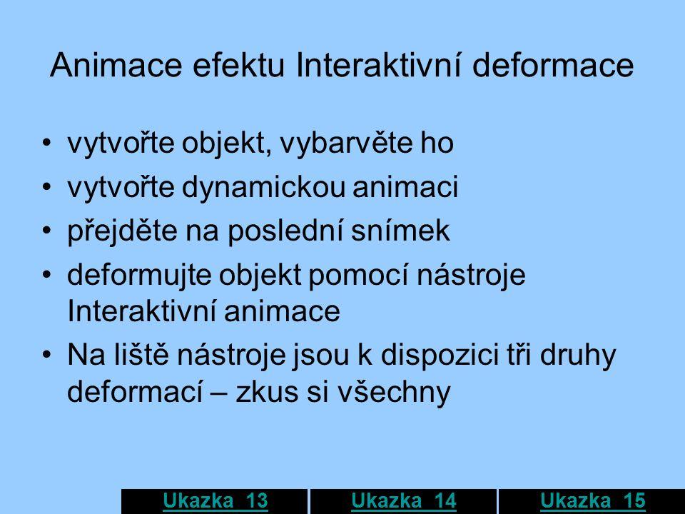 Animace efektu Interaktivní deformace vytvořte objekt, vybarvěte ho vytvořte dynamickou animaci přejděte na poslední snímek deformujte objekt pomocí nástroje Interaktivní animace Na liště nástroje jsou k dispozici tři druhy deformací – zkus si všechny Ukazka_13Ukazka_14Ukazka_15