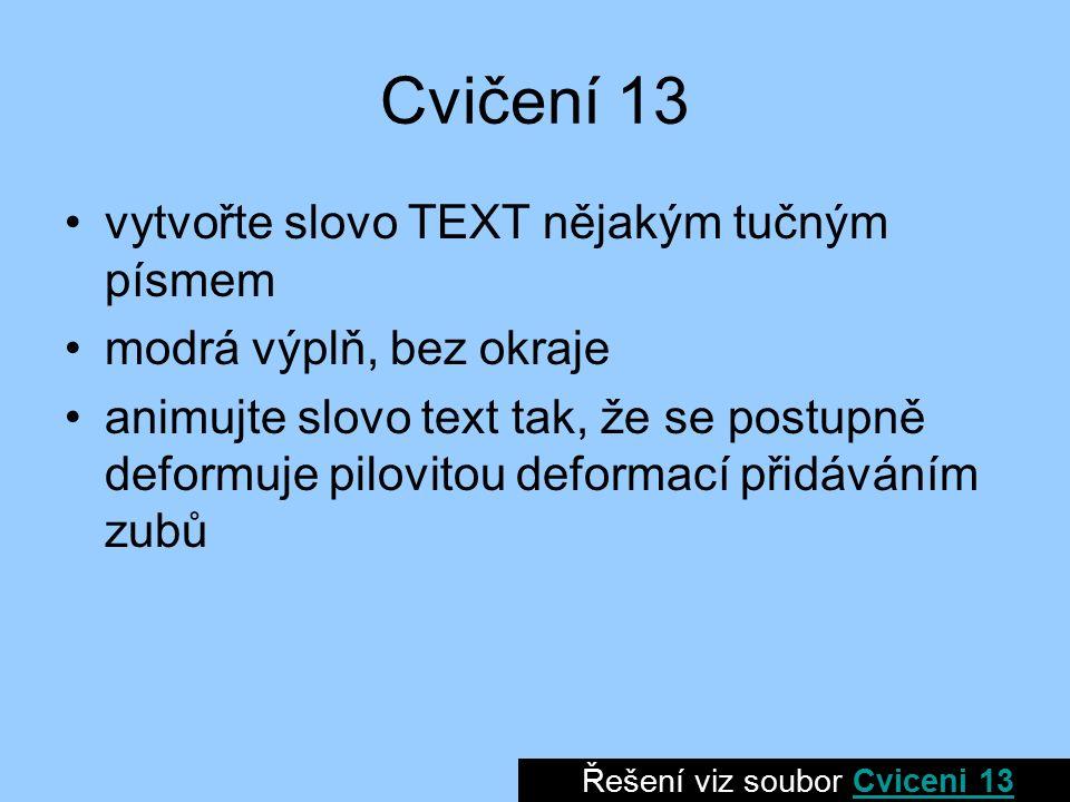 Cvičení 13 vytvořte slovo TEXT nějakým tučným písmem modrá výplň, bez okraje animujte slovo text tak, že se postupně deformuje pilovitou deformací přidáváním zubů Řešení viz soubor Cviceni 13Cviceni 13