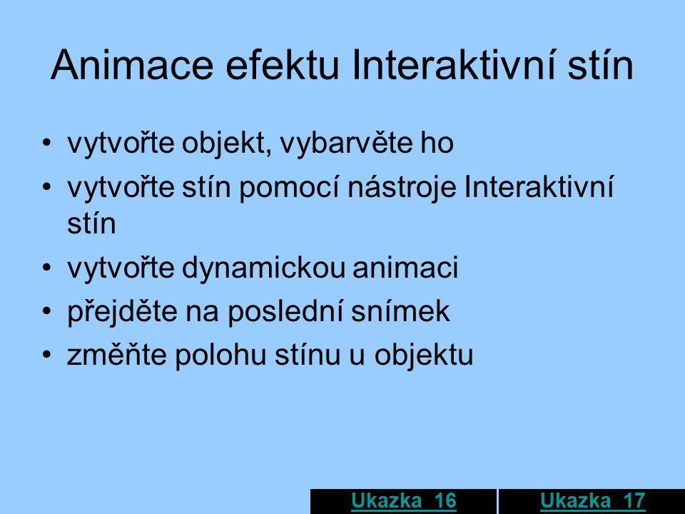 Animace efektu Interaktivní stín vytvořte objekt, vybarvěte ho vytvořte stín pomocí nástroje Interaktivní stín vytvořte dynamickou animaci přejděte na poslední snímek změňte polohu stínu u objektu Ukazka_16Ukazka_17
