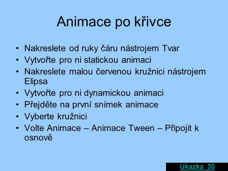 Animace po křivce Nakreslete od ruky čáru nástrojem Tvar Vytvořte pro ni statickou animaci Nakreslete malou červenou kružnici nástrojem Elipsa Vytvořte pro ni dynamickou animaci Přejděte na první snímek animace Vyberte kružnici Volte Animace – Animace Tween – Připojit k osnově Ukazka_30