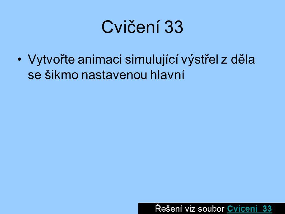 Cvičení 33 Vytvořte animaci simulující výstřel z děla se šikmo nastavenou hlavní Řešení viz soubor Cviceni_33Cviceni_33