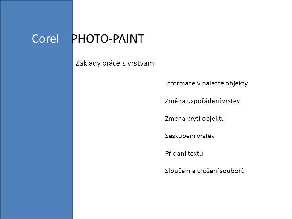 Corel PHOTO-PAINT Základy práce s vrstvami Informace v paletce objekty Změna uspořádání vrstev Změna krytí objektu Seskupení vrstev Přidání textu Sloučení a uložení souborů