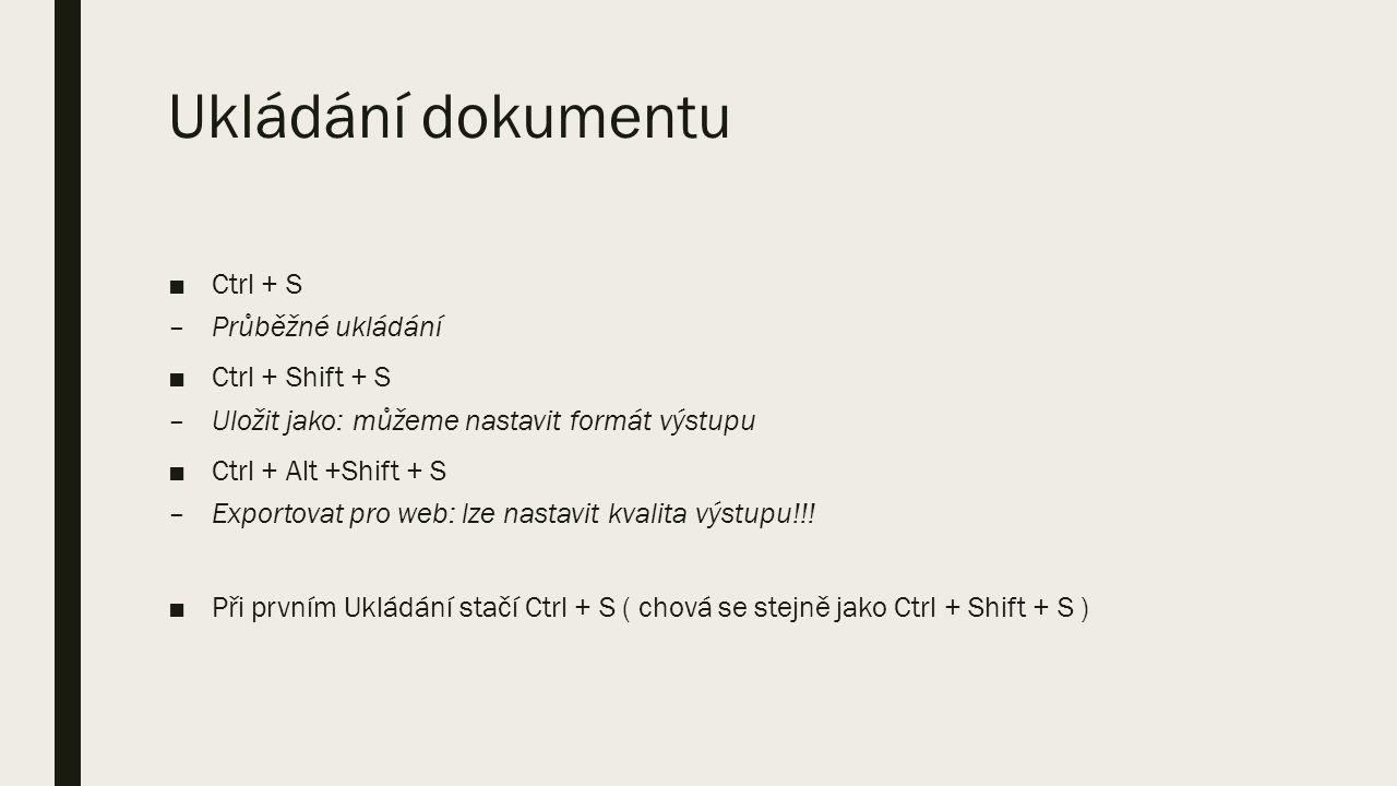 Ukládání dokumentu ■Ctrl + S –Průběžné ukládání ■Ctrl + Shift + S –Uložit jako: můžeme nastavit formát výstupu ■Ctrl + Alt +Shift + S –Exportovat pro